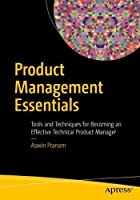 Product Management Essentials: Tools and Techniques for Becoming an Effective Technical Product Manager Front Cover