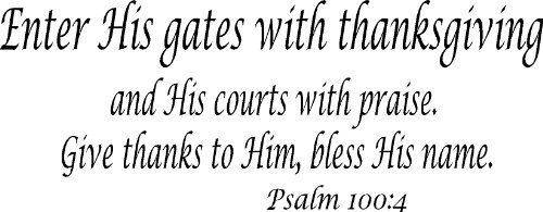Psalm 100:4, Vinyl Wall Art, Enter His Gates with Thanksgiving, and His Courts with Praise, Give Thanks to Him Bless His (Give Thanks Gate)