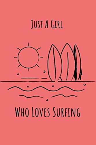 Just A Girl Who Loves Surfing: Surfing Notebook Journal - Funny Surfing Accessories for Sports Lovers - Surfer Gifts for Women, Girls and Kids