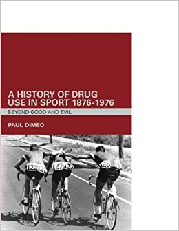 A History of Drug Use in Sport: 1876 - 1976: Beyond Good and Evil