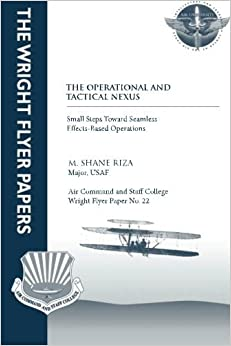 Book The Operational and Tactical Nexus: Small Steps Toward Seamless Effects-Based Operations: Wright Flyer Paper No. 22 by Major, USAF, M. Shane Riza (2012-09-22)