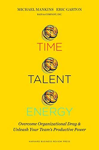 Time, Talent, Energy: Overcome Organizational Drag and Unleash Your Teams Productive Power