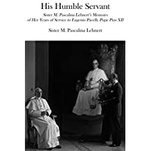 His Humble Servant: Sister M. Pascalina Lehnert's Memoirs of Her Years of Service to Eugenio Pacelli, Pope Pius XII