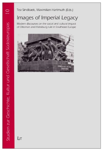 Images of Imperial Legacy: Modern discourses on the social and cultural impact of Ottoman and Habsburg rule in Southeast Europe (Studien zur Geschichte, Kultur und Gesellschaft Sudosteuropas)
