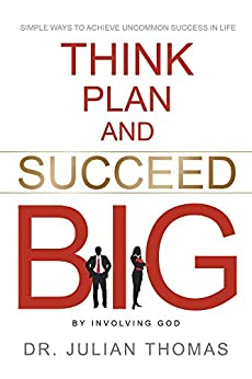 Think, Plan, and Succeed B.I.G. (By Involving God): Simple Ways to Achieve Uncommon Success in Life by [Thomas, Dr. Julian]