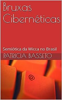 Bruxas Cibernéticas: Semiótica da Wicca no Brasil por [Basseto, Patricia]
