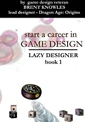 Start a Career in Game Design (The Lazy Designer) (Volume 1)
