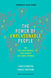 The Power of Unreasonable People: How Social Entrepreneurs Create Markets That Change the World (Leadership for the Common Good)