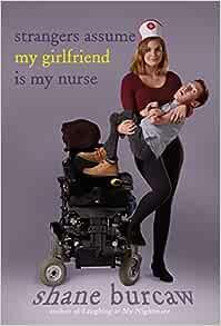 Amazon.com: Strangers Assume My Girlfriend Is My Nurse (9781626727700):  Burcaw, Shane: Books