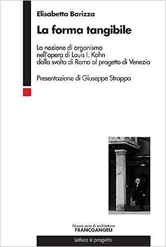 La forma tangibile. La nozione di organismo nell'opera di Louis I. Kahn dalla svolta di Roma al progetto di Venezia