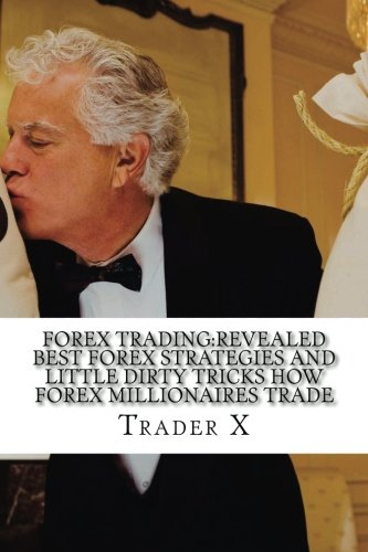 Forex Trading:Revealed Best Forex Strategies And Little Dirty Tricks How Forex Millionaires Trade: Forex Weird Tricks Not To Be Missed Dirty Tactics Of The Millionaires