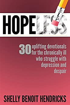 Hopeless: 30 uplifting devotionals for the chronically ill who struggle with depression and despair by [Hendricks, Shelly Benoit]