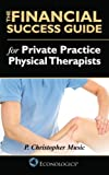 The Financial Success Guide for Private Practice Physical Therapists, P. Christopher Music, 1937205010