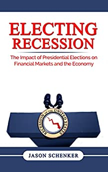 Electing Recession: The Impact of Presidential Elections on Financial Markets and the Economy by [Schenker, Jason]