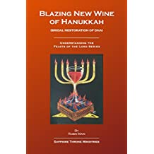 Blazing New Wine of Hanukkah: Bridal Restoration of DNA (Understanding the Feasts of the Lord Series)