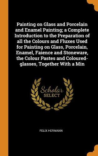 Painting on Glass and Porcelain and Enamel Painting; a Complete Introduction to the Preparation of all the Colours and Fluxes Used for Painting on ... and Coloured-glasses, Together With a Min