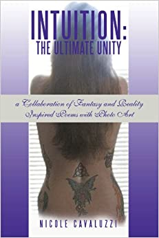 Intuition: The Ultimate Unity: A Collaboration of Fantasy and Reality Inspired Poems with Photo Art