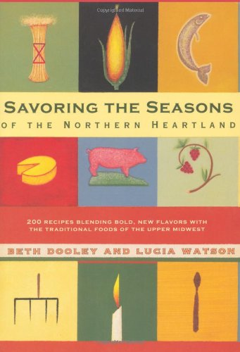 Savoring the Seasons Of the Northern Heartland: 200 Recipes Blending Bold, New Flavors with the Traditional Foods of the Upper Midwest by Beth Dooley