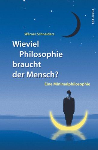 Wieviel Philosophie braucht der Mensch? Eine Minimalphilosophie