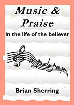 Music and Praise In the Life of the Believer by [Sherring, Brian]