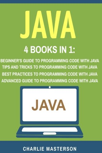 Java: 4 Books in 1: Beginner's Guide + Tips and Tricks + Best Practices + Advanced Guide to Programming Code with Java (Java, Python, JavaScript, ... Programming, Computer Programming) (Volume 4) by CreateSpace Independent Publishing Platform