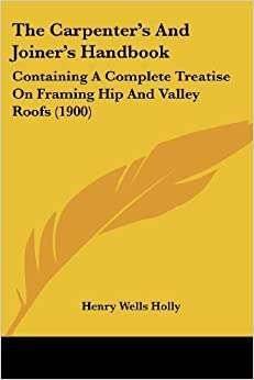Book The Carpenter's and Joiner's Handbook: Containing a Complete Treatise on Framing Hip and Valley Roofs (1900) by Henry Wells Holly (2009-05-10)