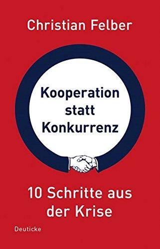 Kooperation statt Konkurrenz: 10 Schritte aus der Krise Taschenbuch – 17. August 2009 Christian Felber Deuticke im Zsolnay Verlag 3552061118 Volkswirtschaft