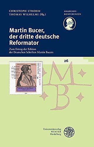 Read Online Martin Bucer, Der Dritte Deutsche Reformator: Zum Ertrag Der Edition Der Deutschen Schriften Martin Bucers (Akademiekonferenzen) (German Edition) pdf epub