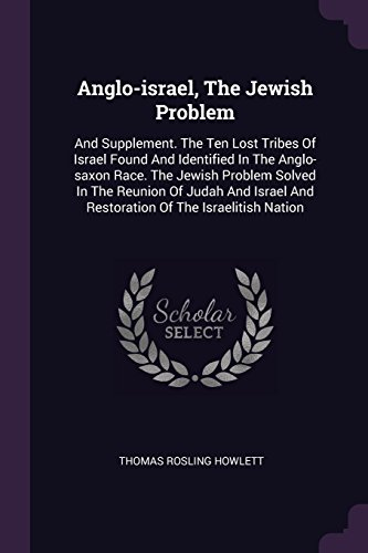 Anglo-israel, The Jewish Problem: And Supplement. The Ten Lost Tribes Of Israel Found And Identified In The Anglo-saxon Race. The Jewish Problem ... And Restoration Of The Israelitish Nation (The Lost Ten Tribes Of Israel Found)