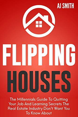 Flipping Houses: The Millennials guide to quitting your job and learning the secrets the real estate industry don't want you to know about (Best Way To Earn A Million Dollars)