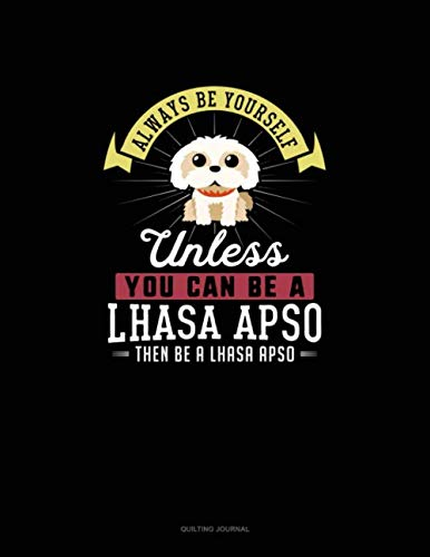 Always Be Yourself Unless You Can Be A Lhasa Apso Then Be A Lhasa Apso: Quilting Journal
