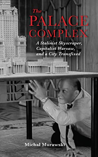 The Palace Complex: A Stalinist Skyscraper, Capitalist Warsaw, and a City Transfixed (New Anthropologies of Europe) (Warsaw Place)