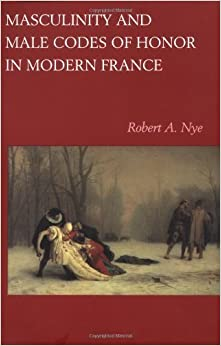 Book Masculinity and Male Codes of Honor in Modern France by Robert A. Nye (1998-11-30)