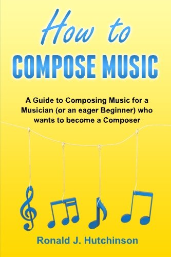 How to Compose Music: A Guide to Composing Music for a Musician (or an eager Beginner) who wants to become a Composer - ( How to Write Music )