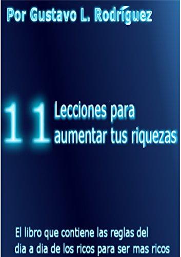 11 lecciones para aumentar tus riquezas: El libro que contiene las reglas del dia a dia de los ricos para ser mas ricos (Spanish Edition)