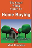 The Smart and Easy Guide to Home Buying: How to Buy Your First Home and Get Your Mortgage Home Financing in Place Successfully, Mark Dennison, 1493618245