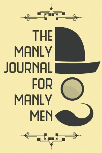The Manly Journal For Manly Men – Your 52 Week Prompt Journal: Original 100 Page Prompted Journal Notebook 6″ x 9″ (15.24 x 22.86 cm) (Atlantic Journals)
