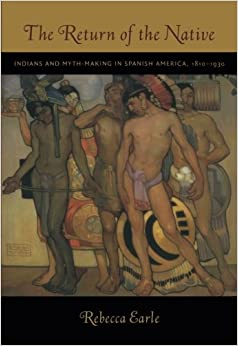 The Return of the Native: Indians and Myth-Making in Spanish America, 1810–1930: Indians and Myth-Making in Spanish America, 1810-1930