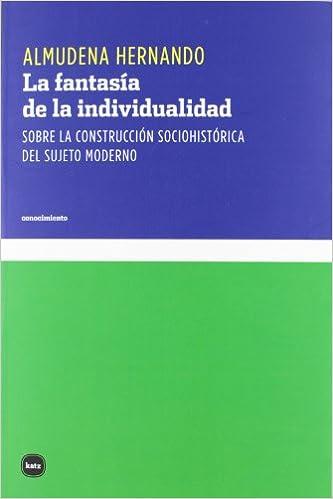 La fantasía de la individualidad: Sobre la construcción sociohistórica del sujeto moderno conocimiento: Amazon.es: Almudena Hernando Gonzalo: Libros