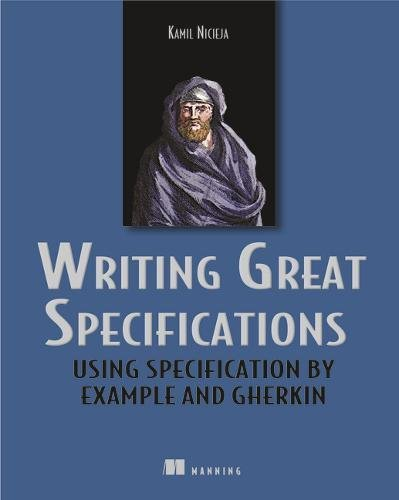 Writing Great Specifications: Using Specification By Example and Gherkin by Manning Publications