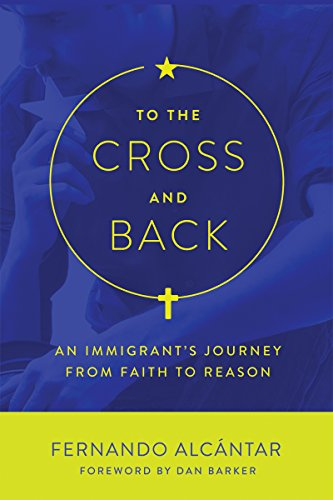 To the Cross and Back: An Immigrant's Journey from Faith to Reason by [Alcántar, Fernando]