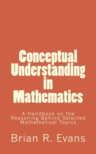Conceptual Understanding in Mathematics: A Handbook on the Reasoning Behind Selected Mathematical Topics