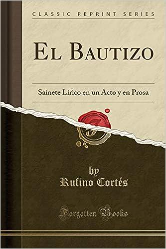 El Bautizo: Sainete Lírico En Un Acto Y En Prosa (Classic Reprint ...