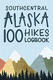 Southcentral Alaska 100 Hikes Challenge Logbook: Hiking Journal With Prompts To Write In, Alaska Hikes Checkli