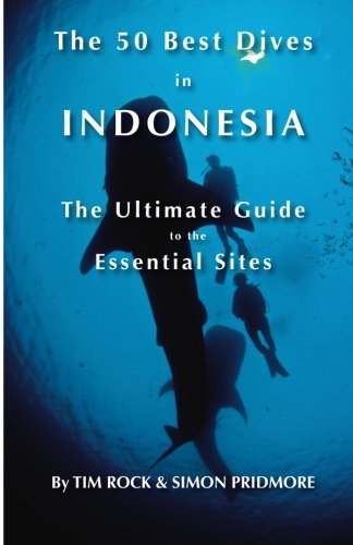 The 50 Best Dives in Indonesia: The Ultimate Guide to the Essential Sites by CreateSpace Independent Publishing Platform