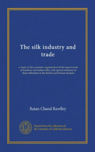 The silk industry and trade: a study in the economic organization of the export trade of Kashmir and Indian silks, with special reference to their utilization in the British and French markets