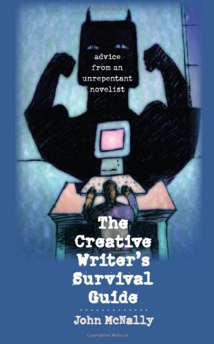 The Creative Writer's Survival Guide: Advice from an Unrepentant Novelist