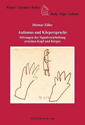 Autismus und Körpersprache: Störungen der Signalverarbeitung zwischen Kopf und Körper (Körper, Zeichen, Kultur/Body, Sign, Culture)