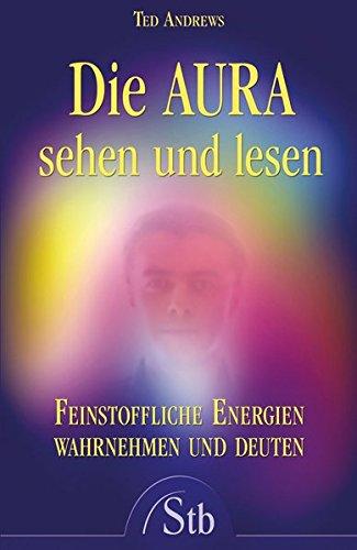 Die Aura sehen und lesen: Feinstoffliche Energien wahrnehmen und deuten