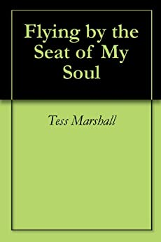 Flying By The Seat Of My Soul Kindle Edition By Tess Marshall